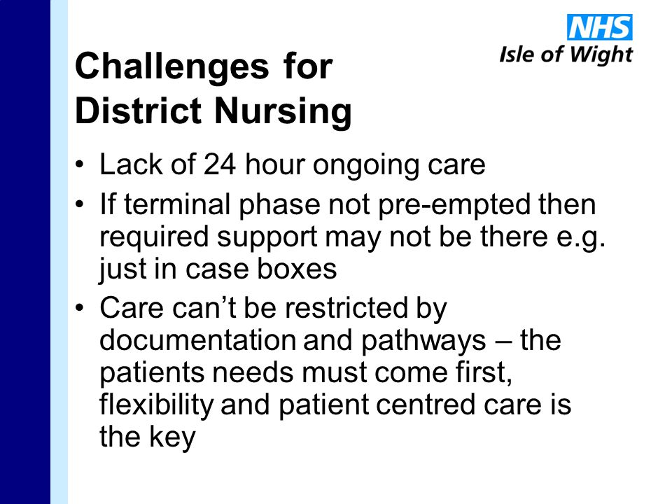 Challenges for District Nursing Lack of 24 hour ongoing care If terminal phase not pre-empted then required support may not be there e.g.