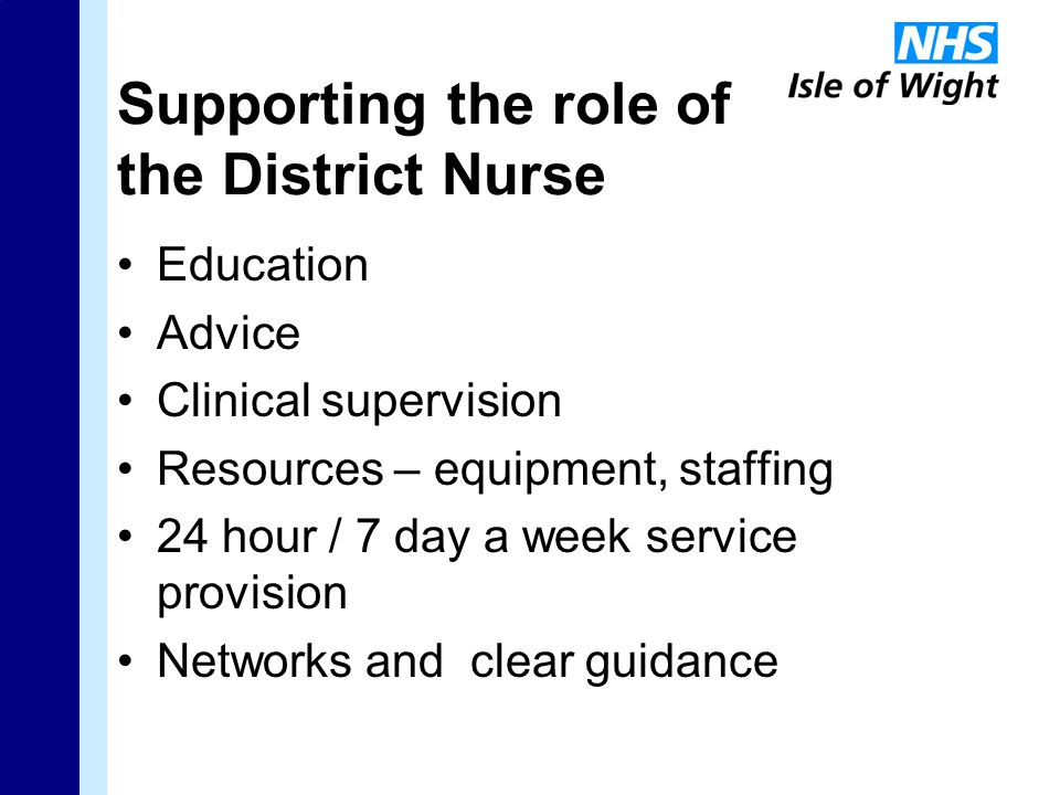 Supporting the role of the District Nurse Education Advice Clinical supervision Resources – equipment, staffing 24 hour / 7 day a week service provision Networks and clear guidance