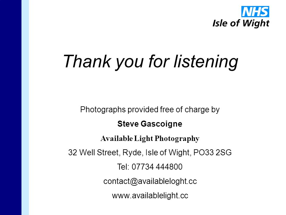 Thank you for listening Photographs provided free of charge by Steve Gascoigne Available Light Photography 32 Well Street, Ryde, Isle of Wight, PO33 2SG Tel: 07734 444800 contact@availableloght.cc www.availablelight.cc