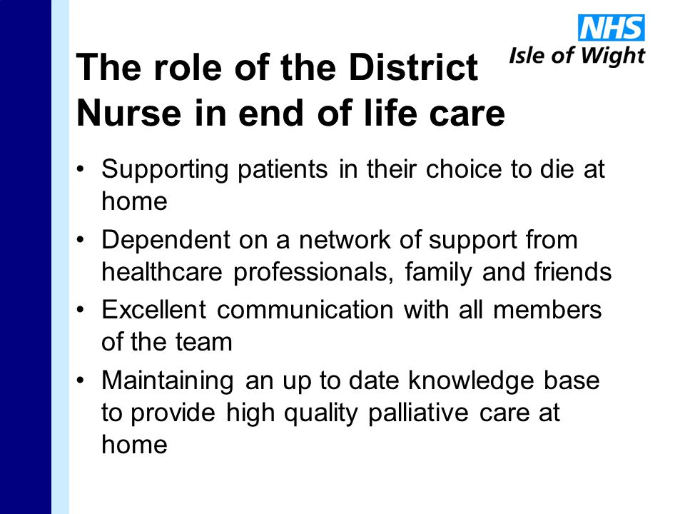 The role of the District Nurse in end of life care Supporting patients in their choice to die at home Dependent on a network of support from healthcare professionals, family and friends Excellent communication with all members of the team Maintaining an up to date knowledge base to provide high quality palliative care at home
