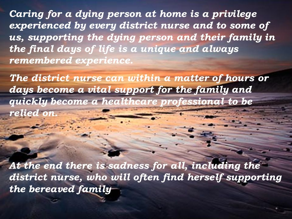 Caring for a dying person at home is a privilege experienced by every district nurse and to some of us, supporting the dying person and their family in the final days of life is a unique and always remembered experience.