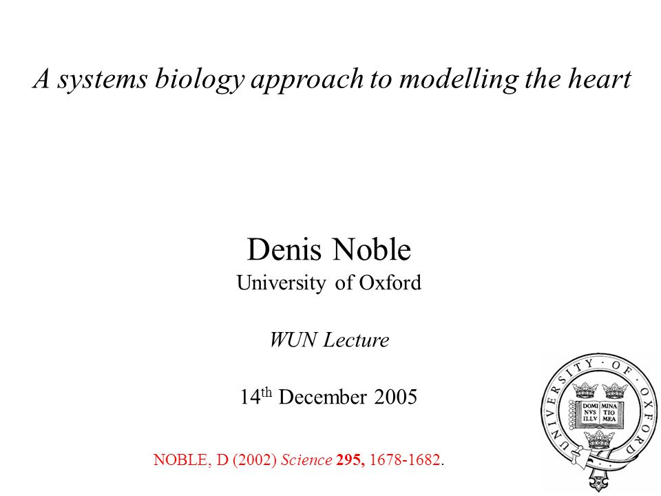 A systems biology approach to modelling the heart Denis Noble University of Oxford WUN Lecture 14 th December 2005 NOBLE, D (2002) Science 295, 1678-1