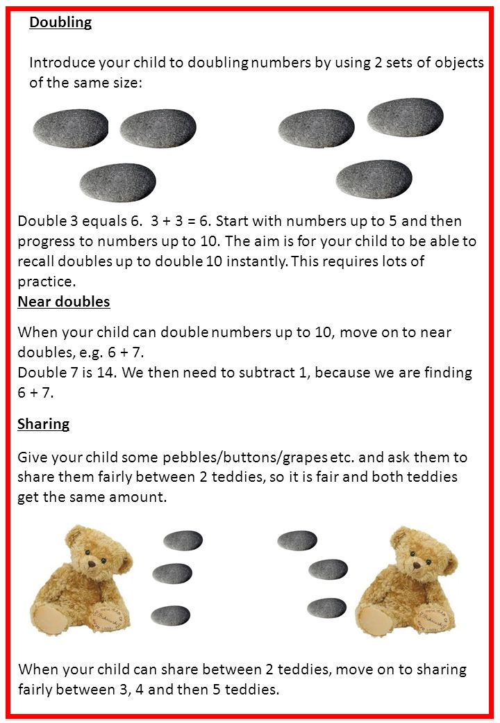 Doubling Introduce your child to doubling numbers by using 2 sets of objects of the same size: Double 3 equals 6. 3 + 3 = 6. Start with numbers up to