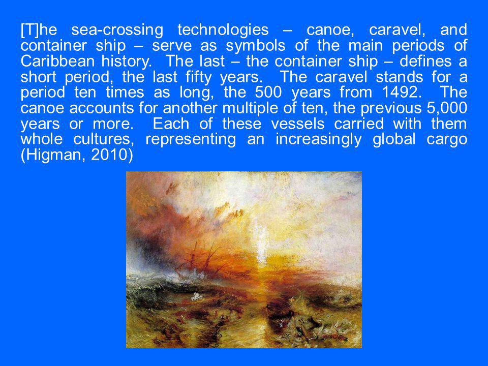[T]he sea-crossing technologies – canoe, caravel, and container ship – serve as symbols of the main periods of Caribbean history.