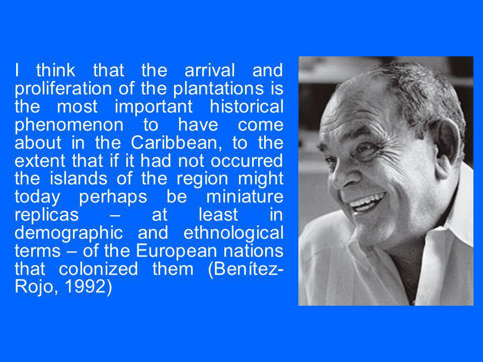 I think that the arrival and proliferation of the plantations is the most important historical phenomenon to have come about in the Caribbean, to the extent that if it had not occurred the islands of the region might today perhaps be miniature replicas – at least in demographic and ethnological terms – of the European nations that colonized them (Benítez- Rojo, 1992)