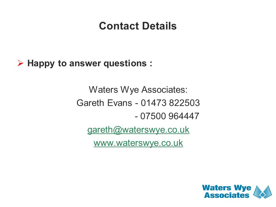 Contact Details  Happy to answer questions : Waters Wye Associates: Gareth Evans