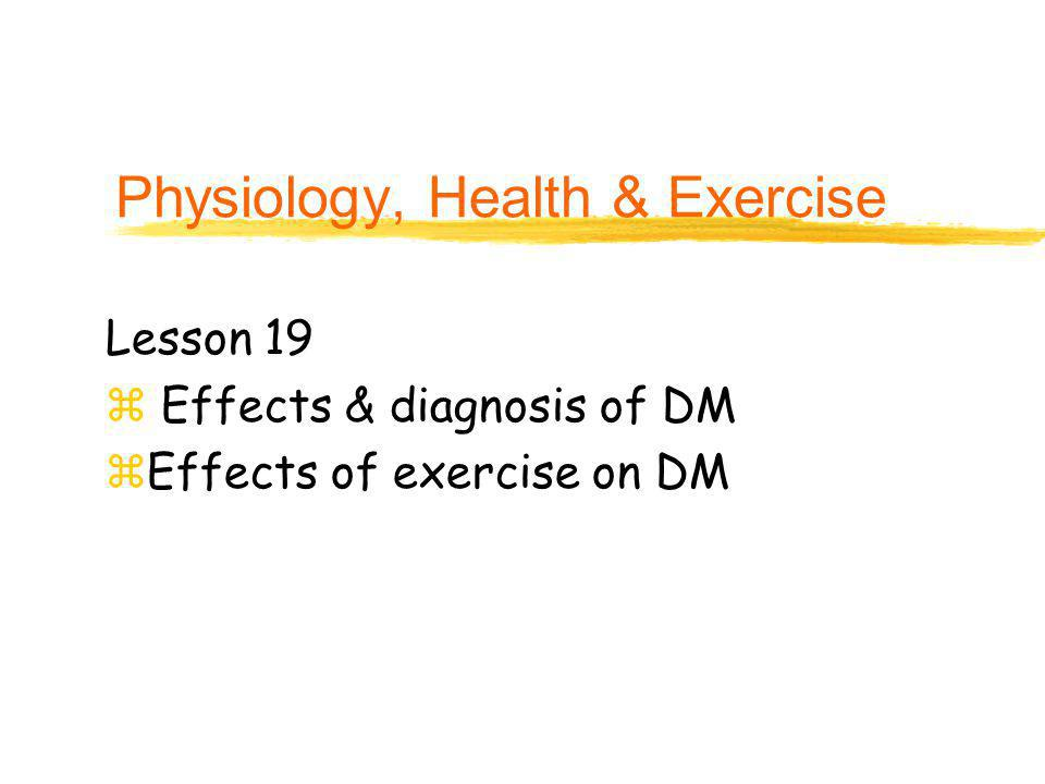 Physiology, Health & Exercise Lesson 19 z Effects & diagnosis of DM zEffects of exercise on DM