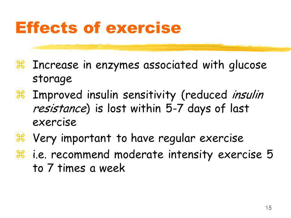 15 Effects of exercise zIncrease in enzymes associated with glucose storage zImproved insulin sensitivity (reduced insulin resistance) is lost within 5-7 days of last exercise zVery important to have regular exercise zi.e.