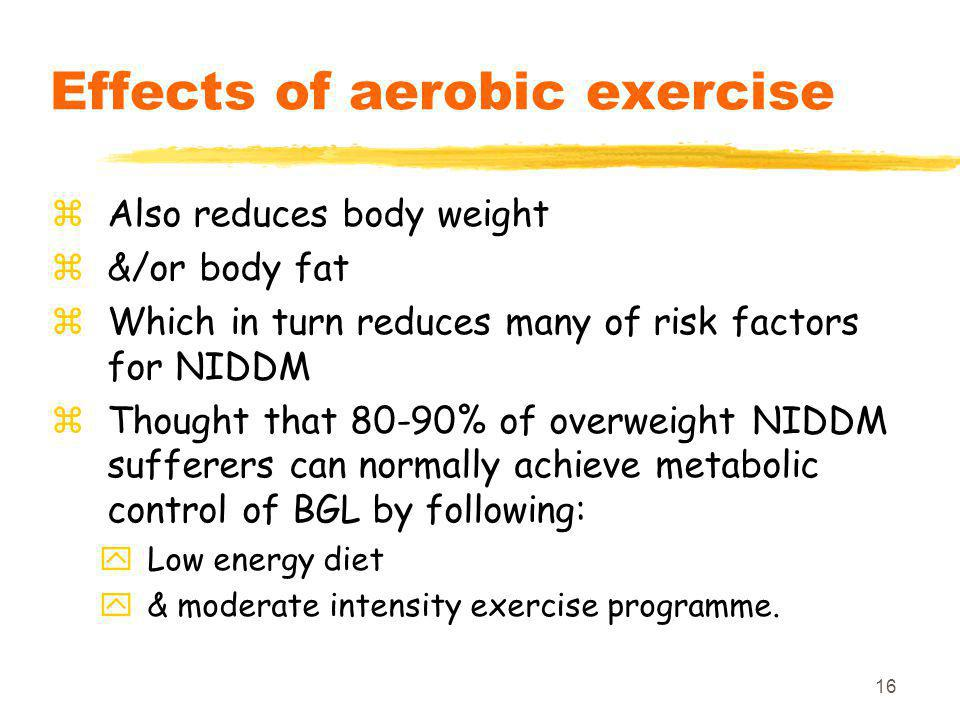 16 Effects of aerobic exercise zAlso reduces body weight z&/or body fat zWhich in turn reduces many of risk factors for NIDDM zThought that 80-90% of overweight NIDDM sufferers can normally achieve metabolic control of BGL by following: yLow energy diet y& moderate intensity exercise programme.