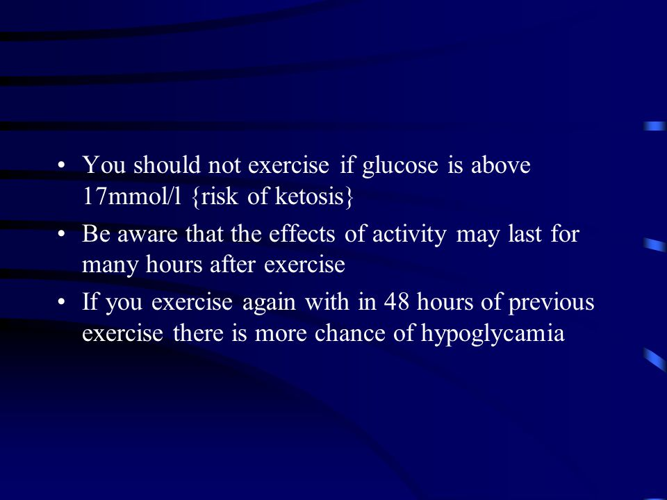 You should not exercise if glucose is above 17mmol/l {risk of ketosis} Be aware that the effects of activity may last for many hours after exercise If you exercise again with in 48 hours of previous exercise there is more chance of hypoglycamia