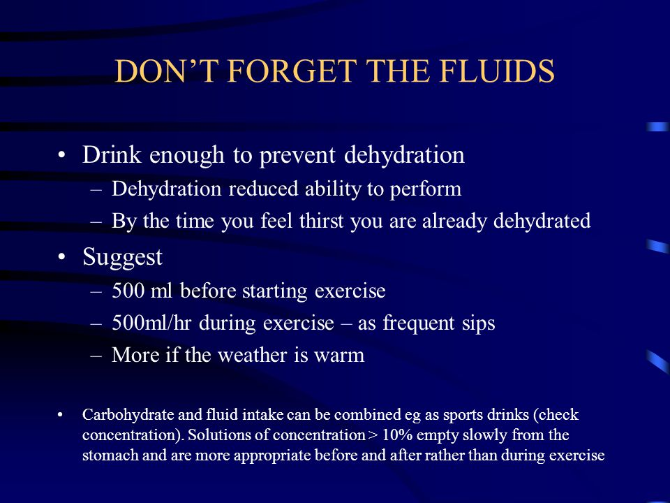 DON'T FORGET THE FLUIDS Drink enough to prevent dehydration –Dehydration reduced ability to perform –By the time you feel thirst you are already dehydrated Suggest –500 ml before starting exercise –500ml/hr during exercise – as frequent sips –More if the weather is warm Carbohydrate and fluid intake can be combined eg as sports drinks (check concentration).