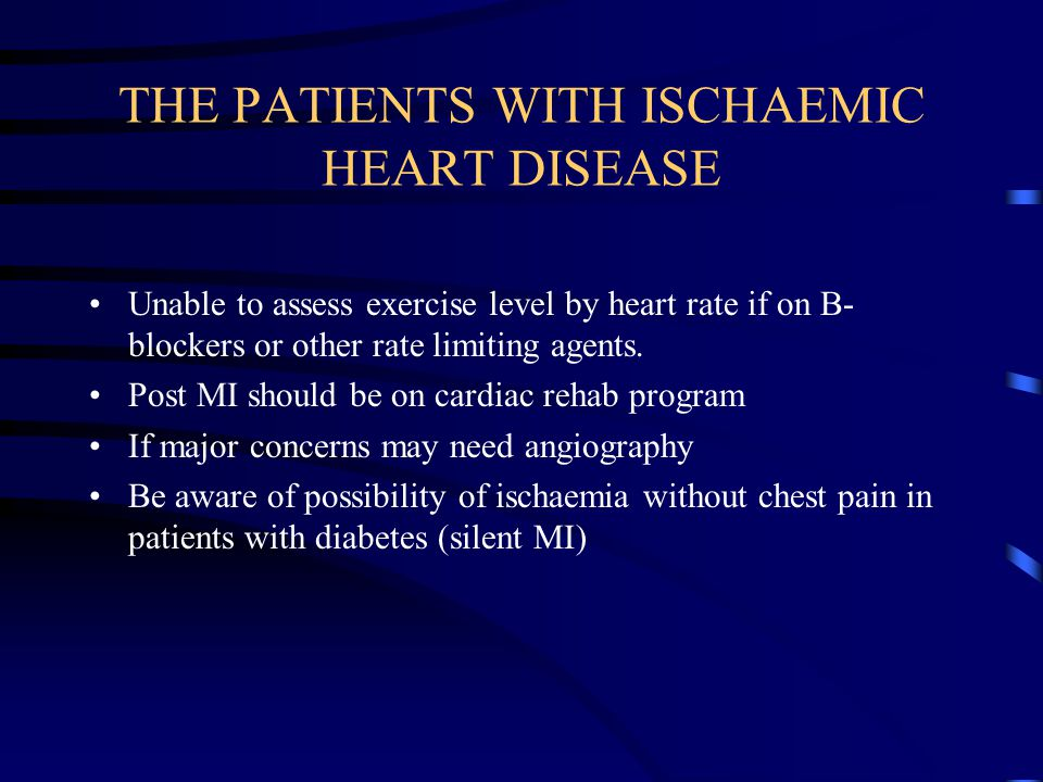 THE PATIENTS WITH ISCHAEMIC HEART DISEASE Unable to assess exercise level by heart rate if on B- blockers or other rate limiting agents.