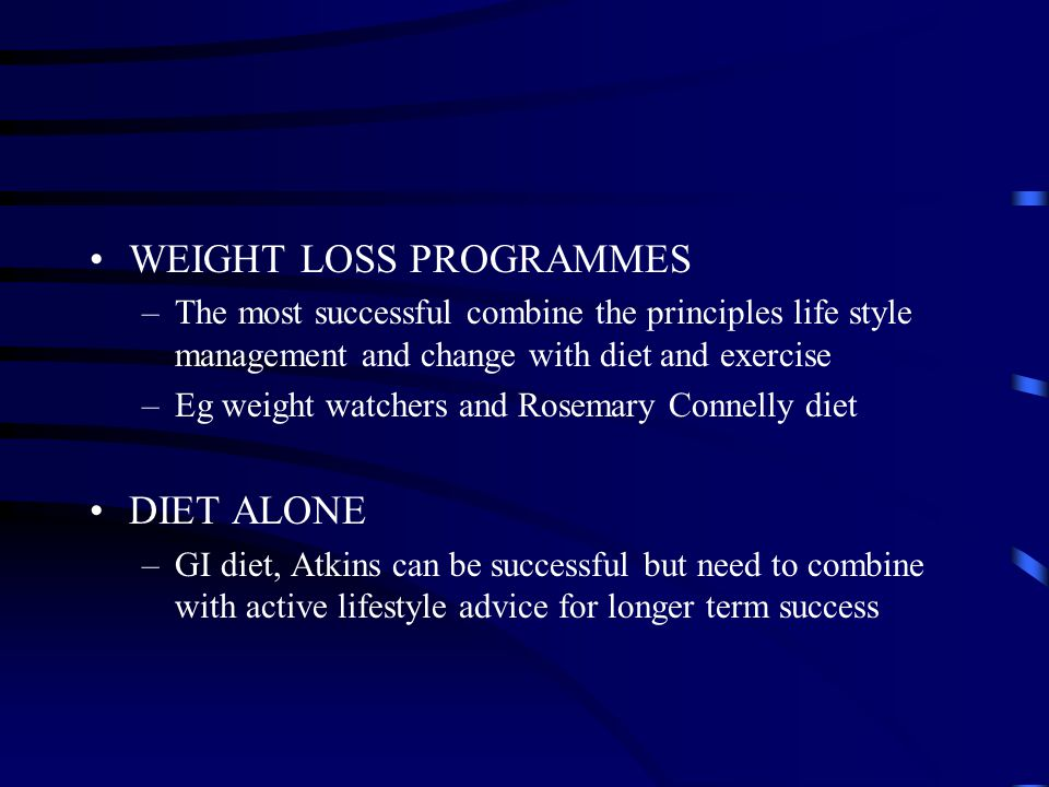 WEIGHT LOSS PROGRAMMES –The most successful combine the principles life style management and change with diet and exercise –Eg weight watchers and Rosemary Connelly diet DIET ALONE –GI diet, Atkins can be successful but need to combine with active lifestyle advice for longer term success
