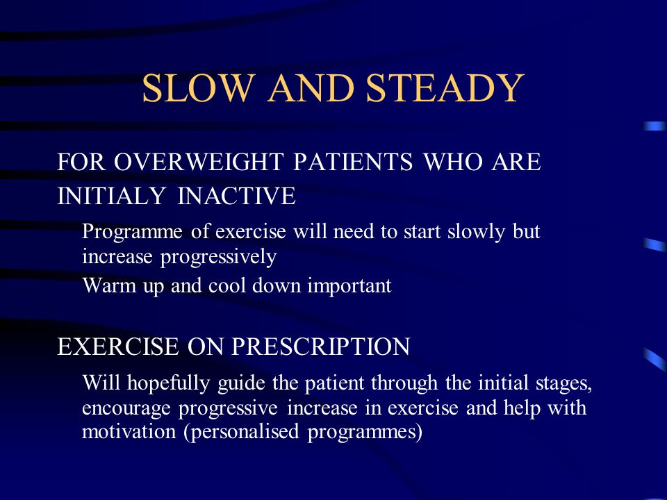 SLOW AND STEADY FOR OVERWEIGHT PATIENTS WHO ARE INITIALY INACTIVE Programme of exercise will need to start slowly but increase progressively Warm up and cool down important EXERCISE ON PRESCRIPTION Will hopefully guide the patient through the initial stages, encourage progressive increase in exercise and help with motivation (personalised programmes)