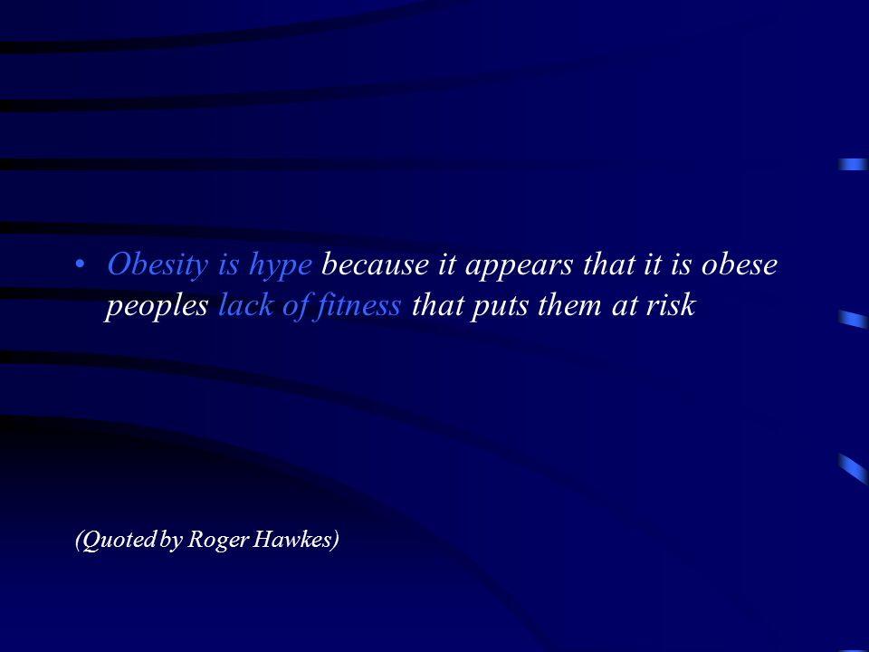 Obesity is hype because it appears that it is obese peoples lack of fitness that puts them at risk (Quoted by Roger Hawkes)