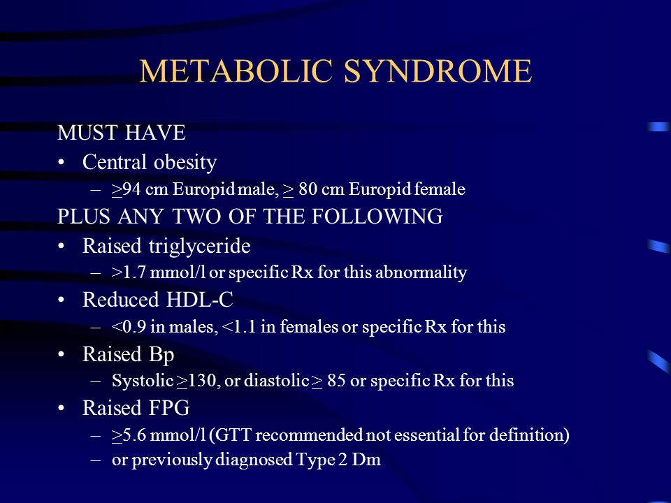 METABOLIC SYNDROME MUST HAVE Central obesity –>94 cm Europid male, > 80 cm Europid female PLUS ANY TWO OF THE FOLLOWING Raised triglyceride –>1.7 mmol/l or specific Rx for this abnormality Reduced HDL-C –<0.9 in males, <1.1 in females or specific Rx for this Raised Bp –Systolic >130, or diastolic > 85 or specific Rx for this Raised FPG –>5.6 mmol/l (GTT recommended not essential for definition) –or previously diagnosed Type 2 Dm