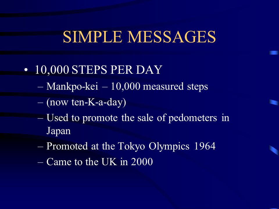 SIMPLE MESSAGES 10,000 STEPS PER DAY –Mankpo-kei – 10,000 measured steps –(now ten-K-a-day) –Used to promote the sale of pedometers in Japan –Promoted at the Tokyo Olympics 1964 –Came to the UK in 2000