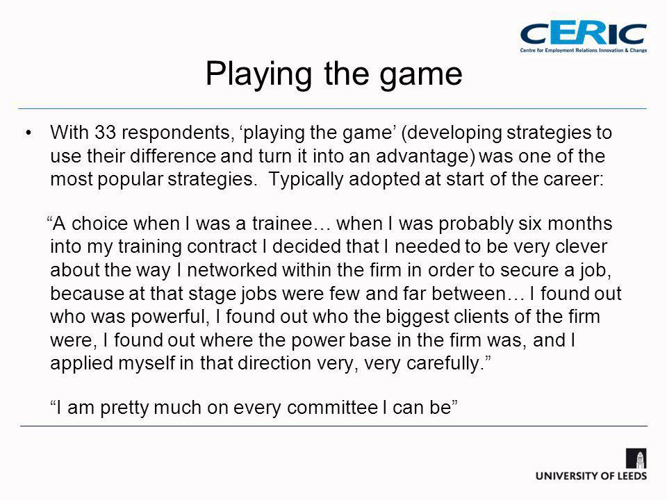 Playing the game With 33 respondents, 'playing the game' (developing strategies to use their difference and turn it into an advantage) was one of the most popular strategies.