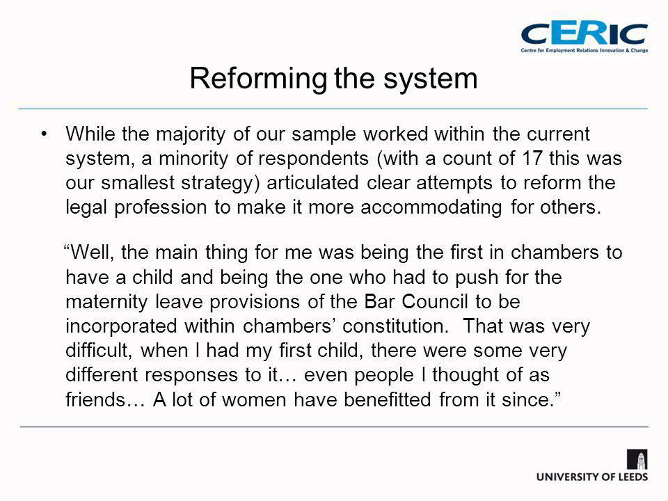 Reforming the system While the majority of our sample worked within the current system, a minority of respondents (with a count of 17 this was our smallest strategy) articulated clear attempts to reform the legal profession to make it more accommodating for others.
