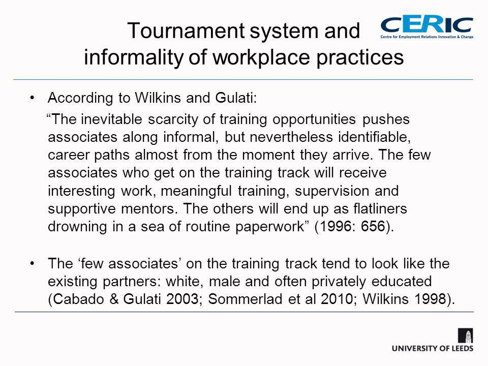 Tournament system and informality of workplace practices According to Wilkins and Gulati: The inevitable scarcity of training opportunities pushes associates along informal, but nevertheless identifiable, career paths almost from the moment they arrive.