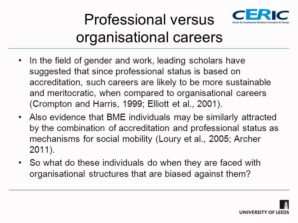 Professional versus organisational careers In the field of gender and work, leading scholars have suggested that since professional status is based on accreditation, such careers are likely to be more sustainable and meritocratic, when compared to organisational careers (Crompton and Harris, 1999; Elliott et al., 2001).