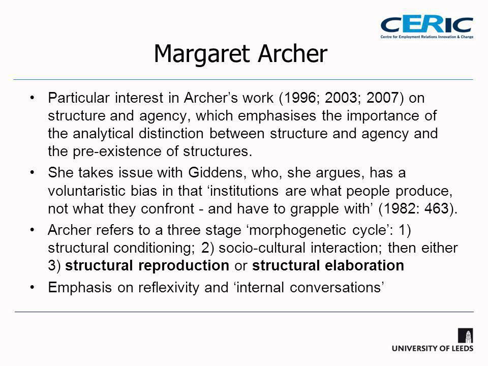 Margaret Archer Particular interest in Archer's work (1996; 2003; 2007) on structure and agency, which emphasises the importance of the analytical distinction between structure and agency and the pre-existence of structures.