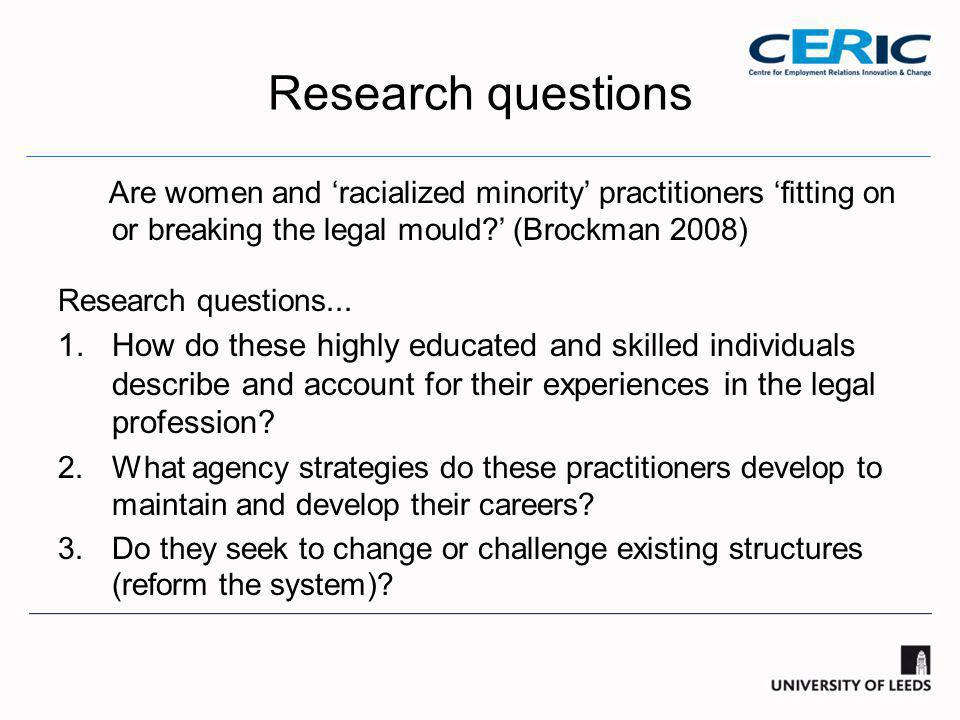 Research questions Are women and 'racialized minority' practitioners 'fitting on or breaking the legal mould ' (Brockman 2008) Research questions...