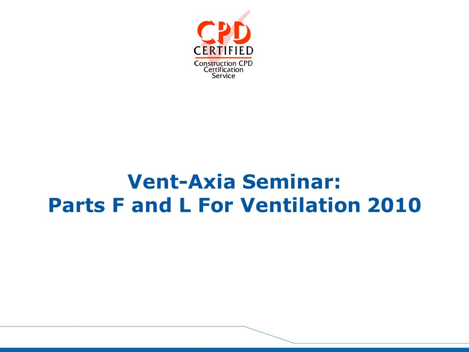 Agenda Part F History The New Structure Design Performance Part F Ventilation Systems Air Permeability and Performance Part L Main Changes and Overview Competent Person's Scheme Summary and Questions Parts F and L 2010