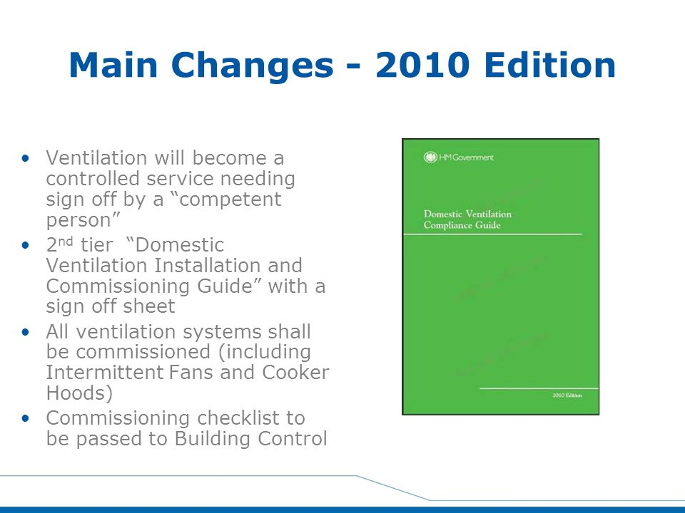 """Main Changes - 2010 Edition Ventilation will become a controlled service needing sign off by a """"competent person"""" 2 nd tier """"Domestic Ventilation Inst"""