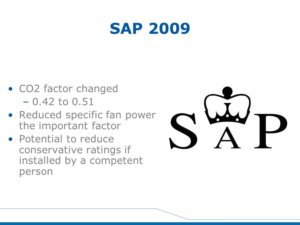 SAP 2009 CO2 factor changed –0.42 to 0.51 Reduced specific fan power the important factor Potential to reduce conservative ratings if installed by a c
