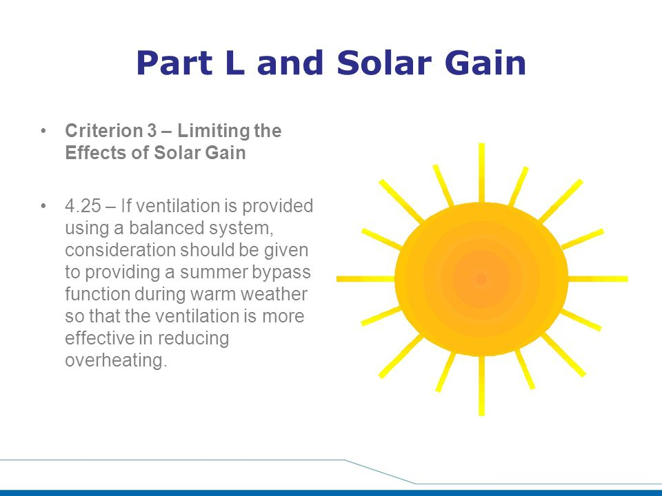 Part L and Solar Gain Criterion 3 – Limiting the Effects of Solar Gain 4.25 – If ventilation is provided using a balanced system, consideration should