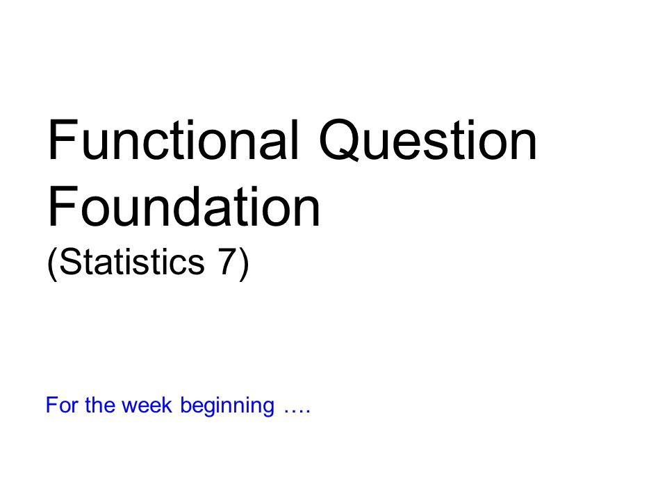 Functional Question Foundation (Statistics 7) For the week beginning ….