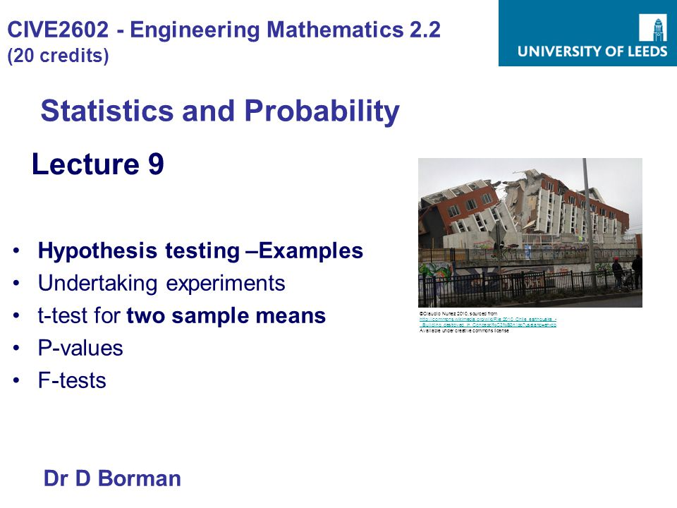CIVE2602 - Engineering Mathematics 2.2 (20 credits) Statistics and Probability Lecture 9 Hypothesis testing –Examples Undertaking experiments t-test for two sample means P-values F-tests Dr D Borman ©Claudio Nunez 2010, sourced from http://commons.wikimedia.org/wiki/File:2010_Chile_earthquake_- _Building_destroyed_in_Concepci%C3%B3n.jpg uselang=en-gb Available under creative commons license