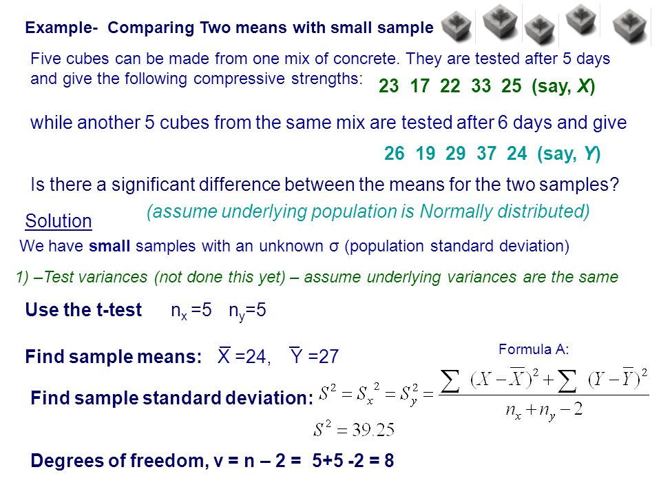 Example- Comparing Two means with small sample Five cubes can be made from one mix of concrete. They are tested after 5 days and give the following co