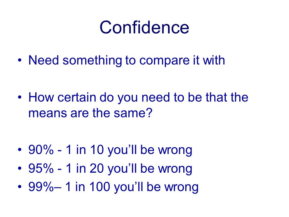 Confidence Need something to compare it with How certain do you need to be that the means are the same.