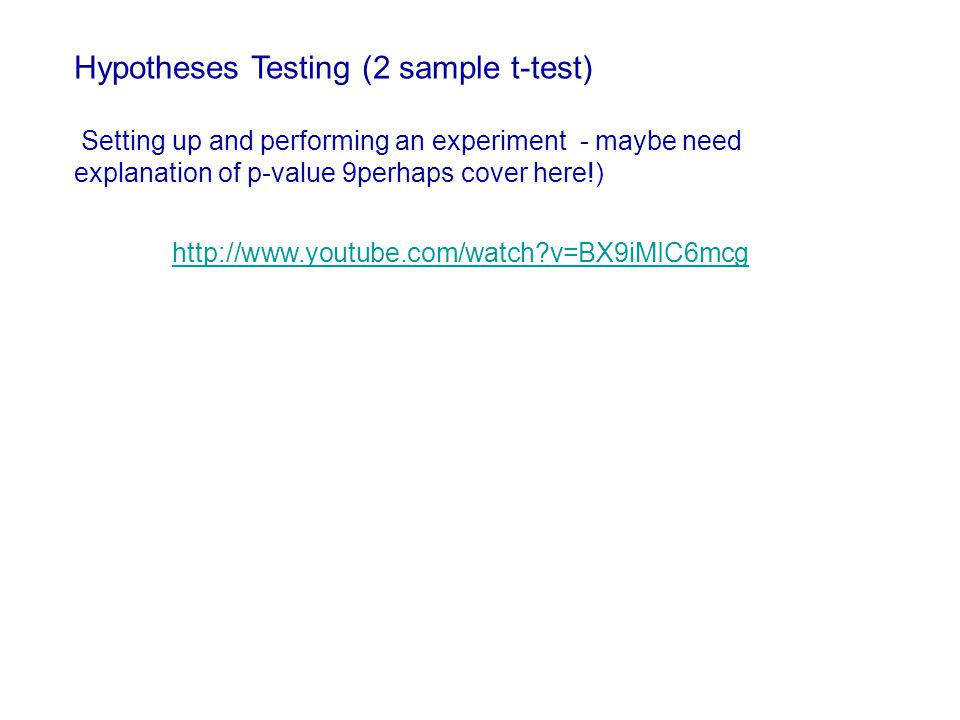 http://www.youtube.com/watch?v=BX9iMIC6mcg Hypotheses Testing (2 sample t-test) Setting up and performing an experiment - maybe need explanation of p-value 9perhaps cover here!)