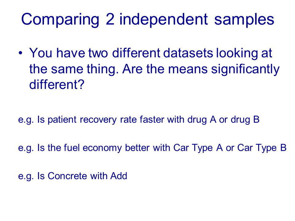 Comparing 2 independent samples You have two different datasets looking at the same thing.
