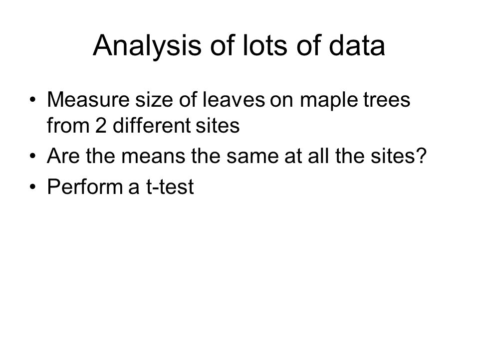 Analysis of lots of data Measure size of leaves on maple trees from 2 different sites Are the means the same at all the sites.