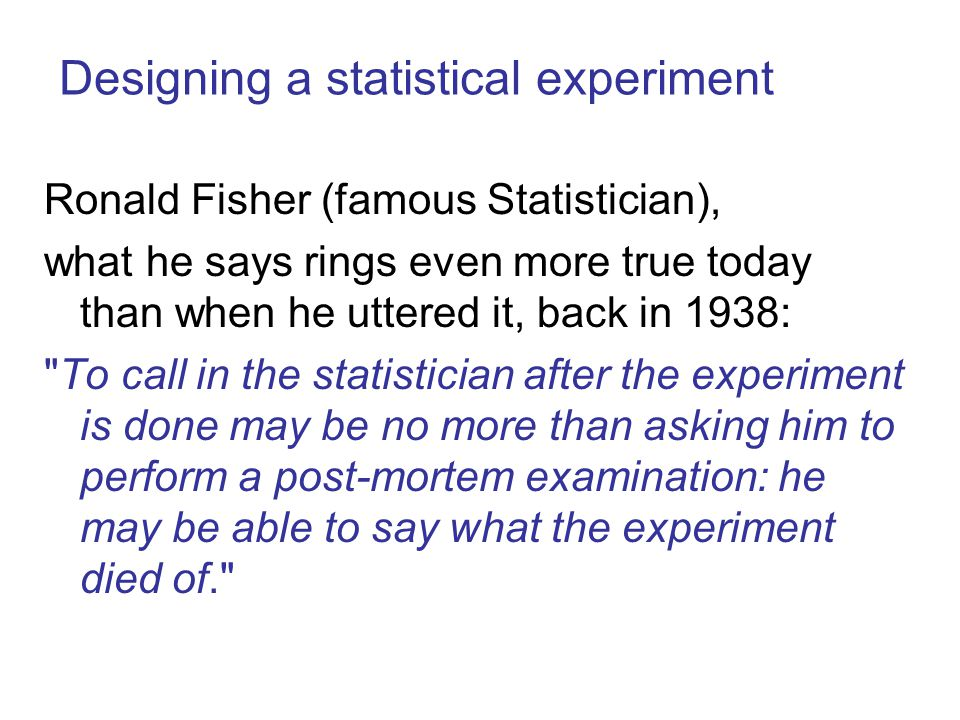 Ronald Fisher (famous Statistician), what he says rings even more true today than when he uttered it, back in 1938: