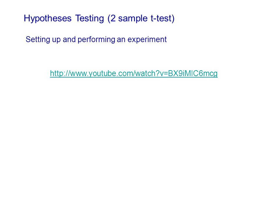 http://www.youtube.com/watch v=BX9iMIC6mcg Hypotheses Testing (2 sample t-test) Setting up and performing an experiment