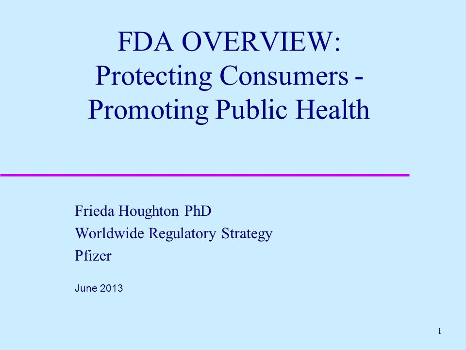 1 FDA OVERVIEW: Protecting Consumers - Promoting Public Health Frieda Houghton PhD Worldwide Regulatory Strategy Pfizer June 2013