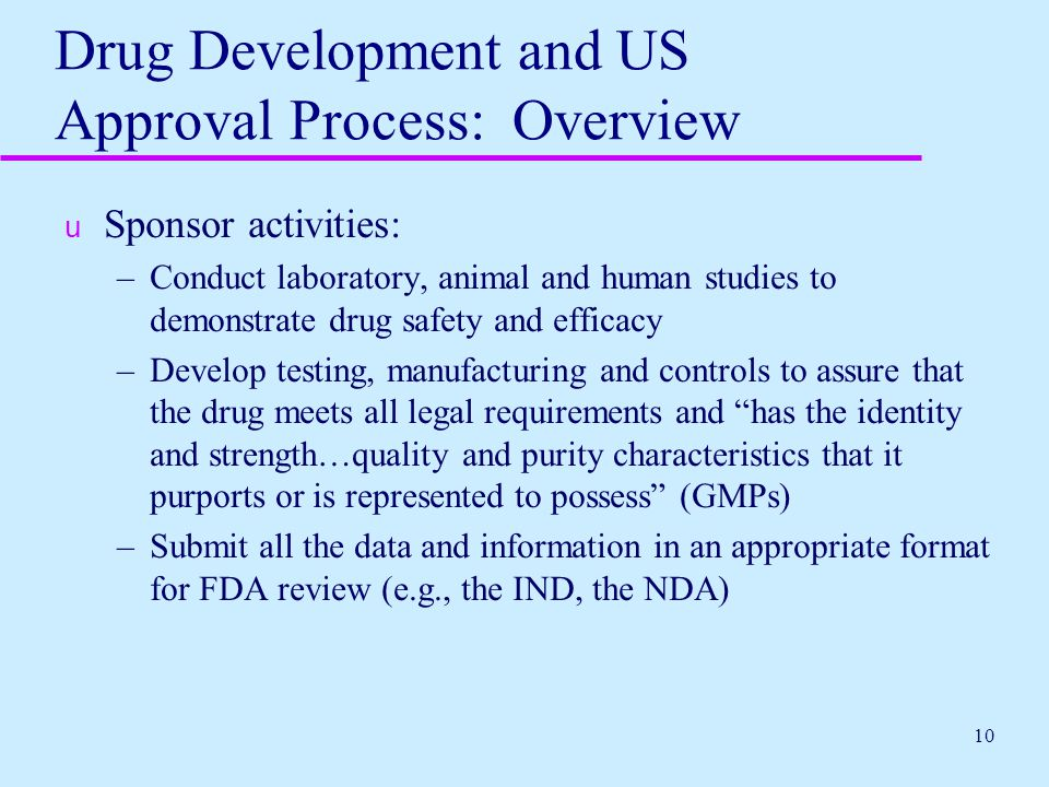 10 Drug Development and US Approval Process: Overview u Sponsor activities: –Conduct laboratory, animal and human studies to demonstrate drug safety a