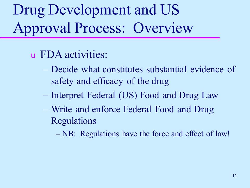 11 Drug Development and US Approval Process: Overview u FDA activities: –Decide what constitutes substantial evidence of safety and efficacy of the dr