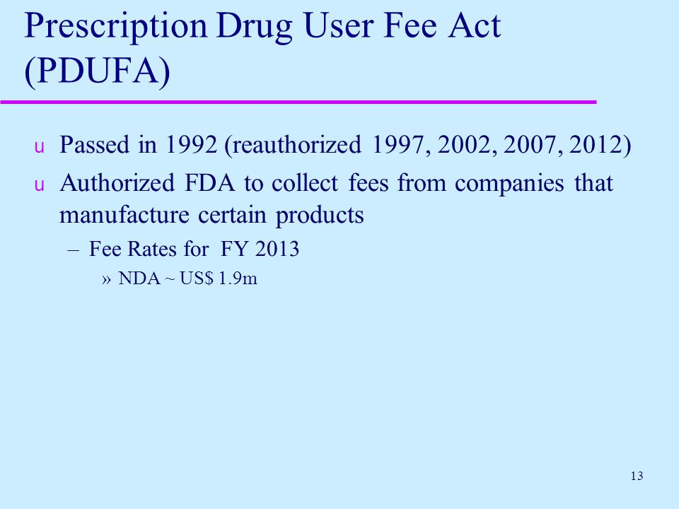 13 Prescription Drug User Fee Act (PDUFA) u Passed in 1992 (reauthorized 1997, 2002, 2007, 2012) u Authorized FDA to collect fees from companies that