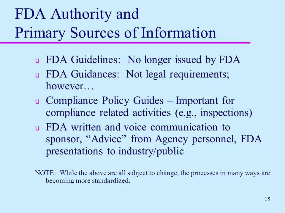15 FDA Authority and Primary Sources of Information u FDA Guidelines: No longer issued by FDA u FDA Guidances: Not legal requirements; however… u Comp
