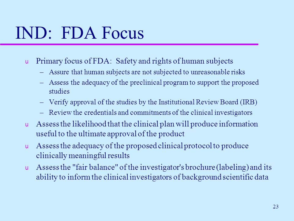 23 IND: FDA Focus u Primary focus of FDA: Safety and rights of human subjects –Assure that human subjects are not subjected to unreasonable risks –Ass