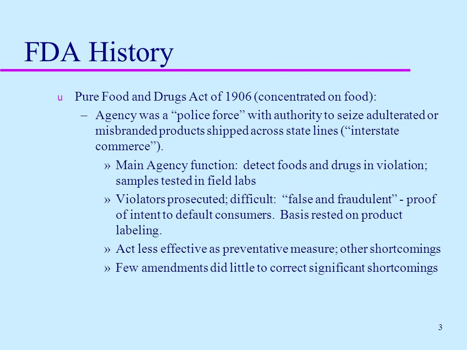 """3 FDA History u Pure Food and Drugs Act of 1906 (concentrated on food): –Agency was a """"police force"""" with authority to seize adulterated or misbranded"""