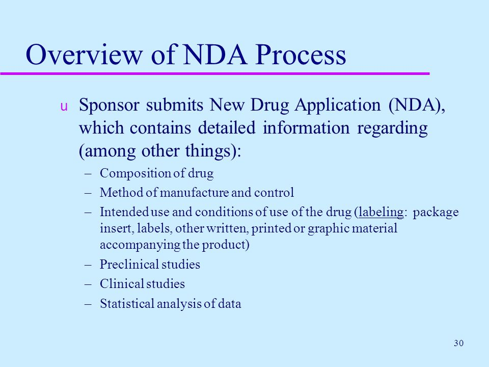 30 Overview of NDA Process  Sponsor submits New Drug Application (NDA), which contains detailed information regarding (among other things): –Composit
