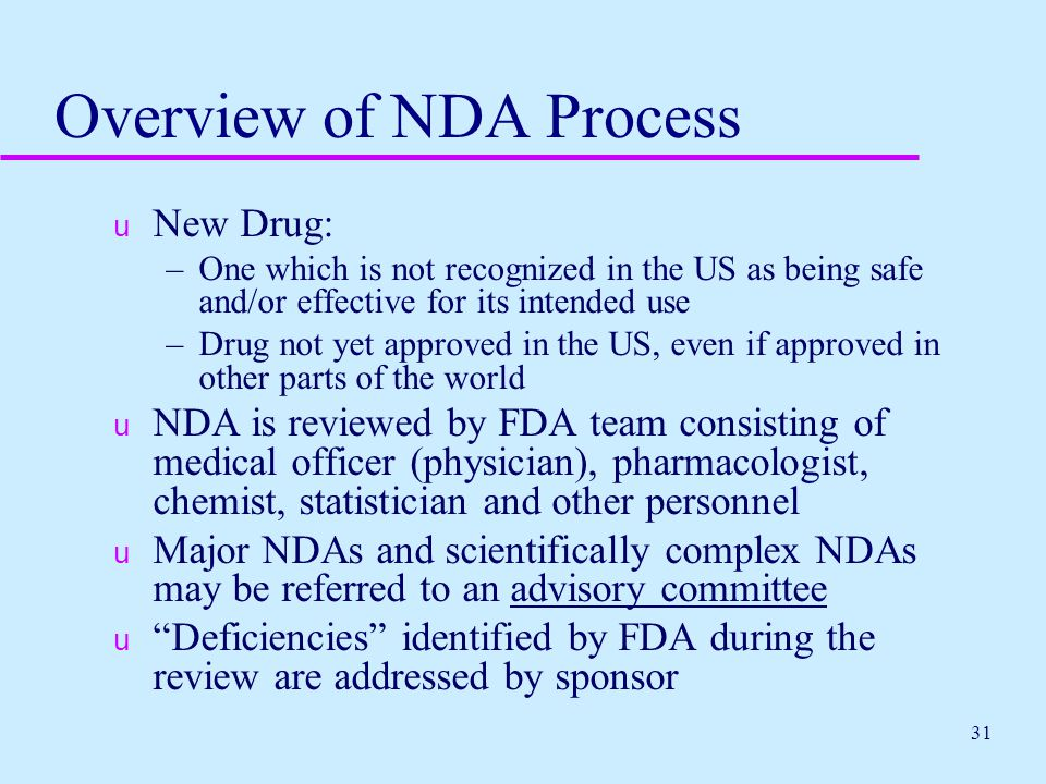 31 Overview of NDA Process u New Drug: –One which is not recognized in the US as being safe and/or effective for its intended use –Drug not yet approv