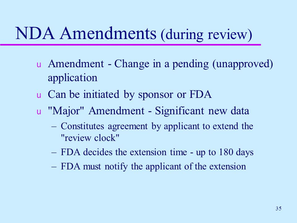 35 NDA Amendments (during review) u Amendment - Change in a pending (unapproved) application u Can be initiated by sponsor or FDA u